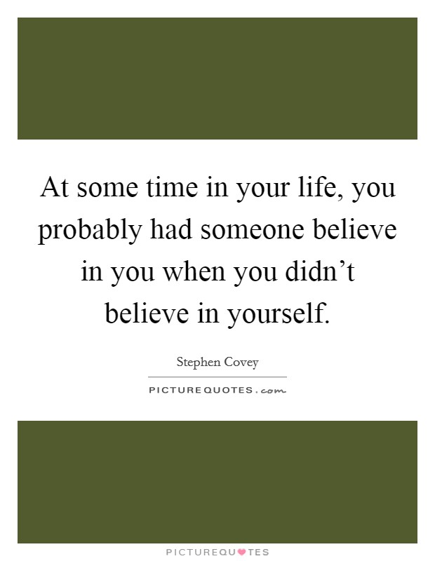 At some time in your life, you probably had someone believe in you when you didn't believe in yourself Picture Quote #1