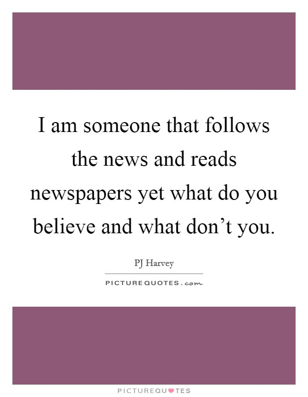 I am someone that follows the news and reads newspapers yet what do you believe and what don't you Picture Quote #1