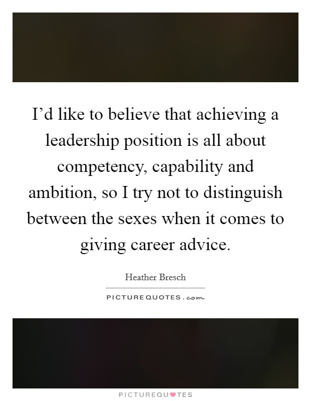 I'd like to believe that achieving a leadership position is all about competency, capability and ambition, so I try not to distinguish between the sexes when it comes to giving career advice Picture Quote #1
