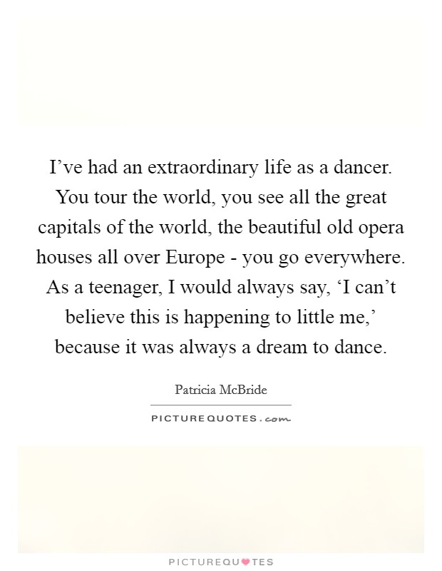 I've had an extraordinary life as a dancer. You tour the world, you see all the great capitals of the world, the beautiful old opera houses all over Europe - you go everywhere. As a teenager, I would always say, 'I can't believe this is happening to little me,' because it was always a dream to dance Picture Quote #1