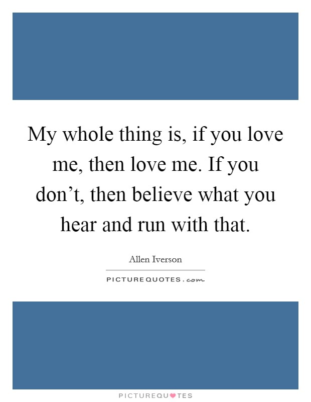 My whole thing is, if you love me, then love me. If you don't, then believe what you hear and run with that Picture Quote #1