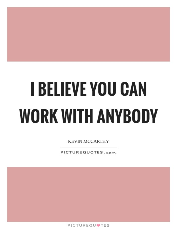 I believe you can work with anybody Picture Quote #1
