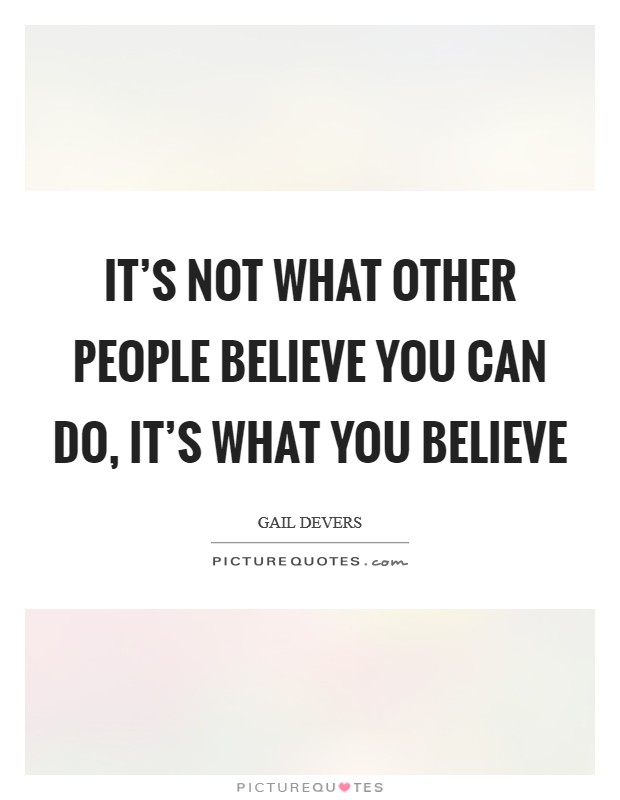 It's not what other people believe you can do, it's what you believe Picture Quote #1
