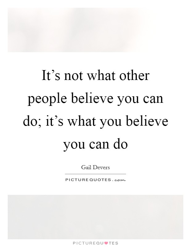 It's not what other people believe you can do; it's what you believe you can do Picture Quote #1