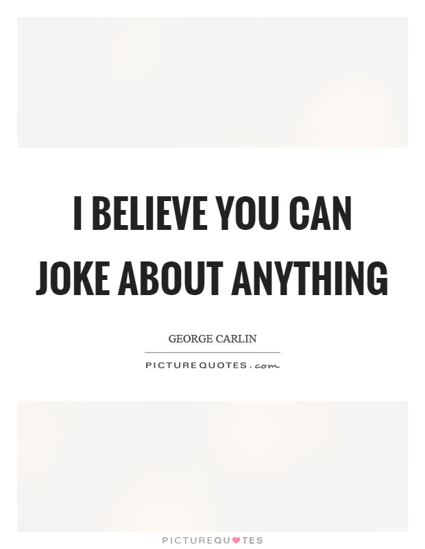 I believe you can joke about anything Picture Quote #1
