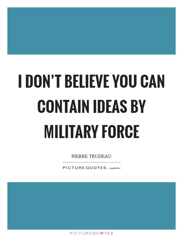 I don't believe you can contain ideas by military force Picture Quote #1