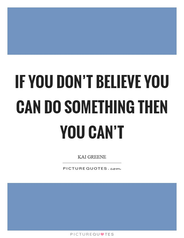 If you don't believe you can do something then you can't Picture Quote #1