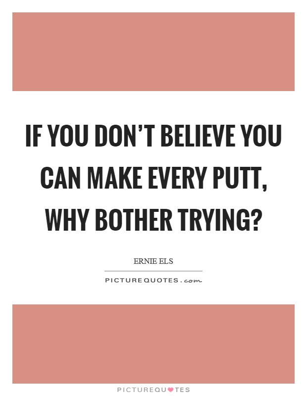 If you don't believe you can make every putt, why bother trying? Picture Quote #1