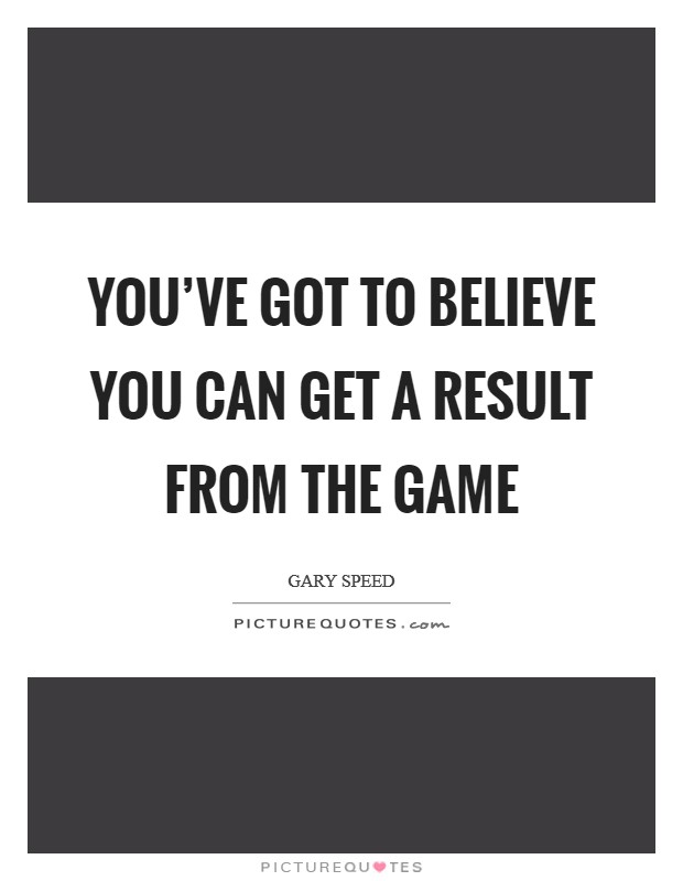 You've got to believe you can get a result from the game Picture Quote #1