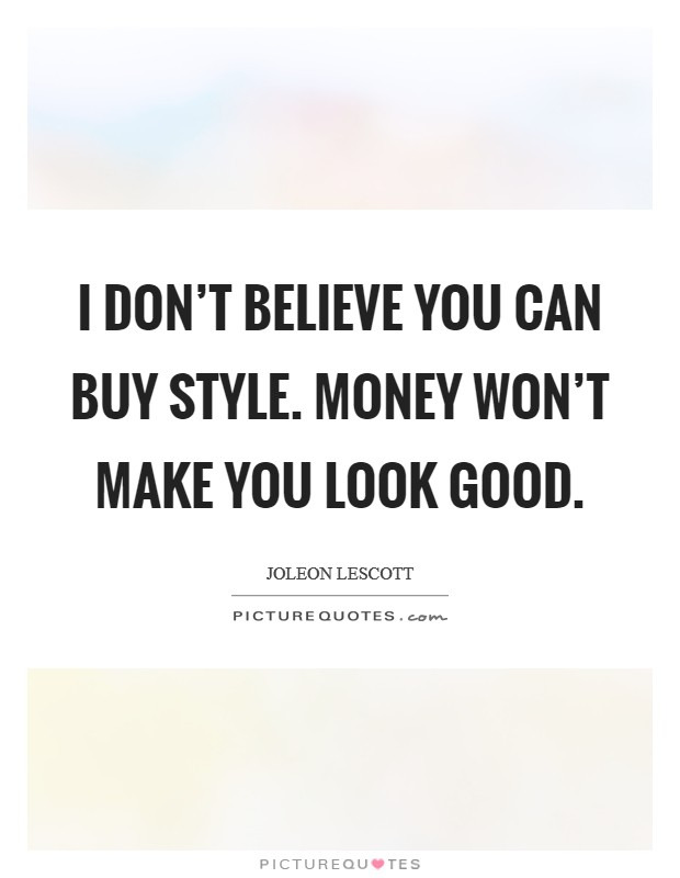 I don't believe you can buy style. Money won't make you look good Picture Quote #1