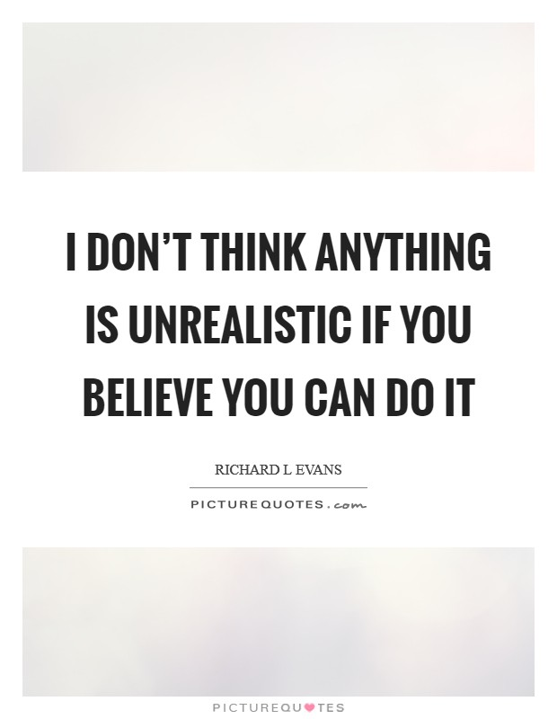 I don't think anything is unrealistic if you believe you can do it Picture Quote #1
