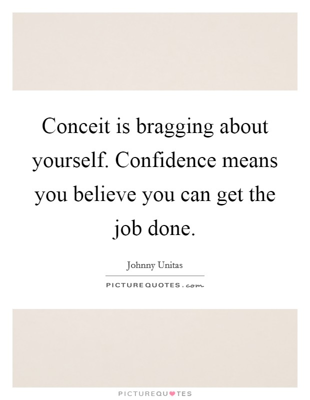 Conceit is bragging about yourself. Confidence means you believe you can get the job done Picture Quote #1