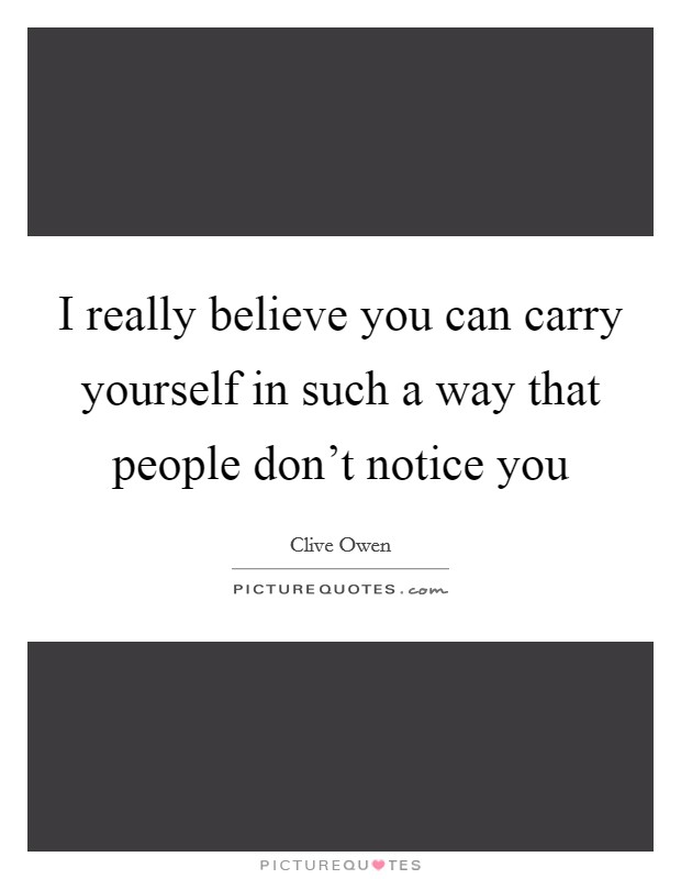 I really believe you can carry yourself in such a way that people don't notice you Picture Quote #1
