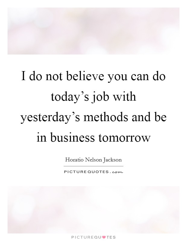 I do not believe you can do today's job with yesterday's methods and be in business tomorrow Picture Quote #1