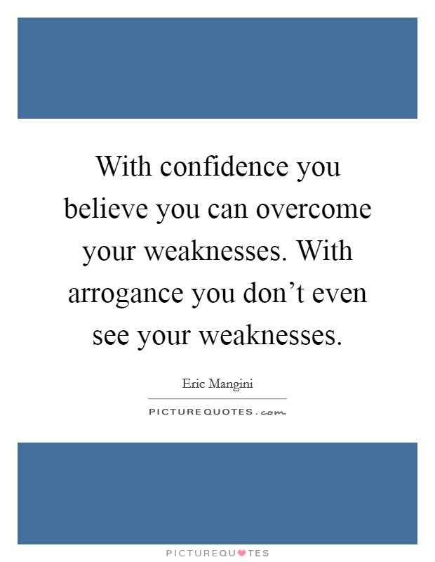 With confidence you believe you can overcome your weaknesses. With arrogance you don't even see your weaknesses Picture Quote #1