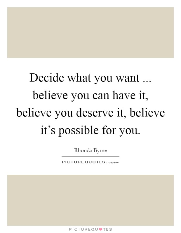 Decide what you want ... believe you can have it, believe you deserve it, believe it's possible for you Picture Quote #1