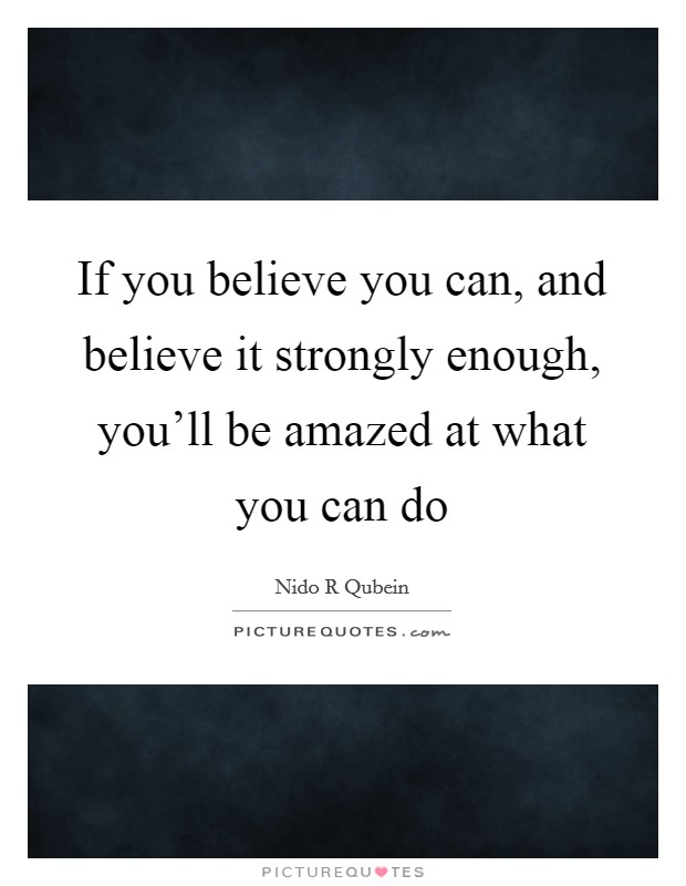 If you believe you can, and believe it strongly enough, you'll be amazed at what you can do Picture Quote #1