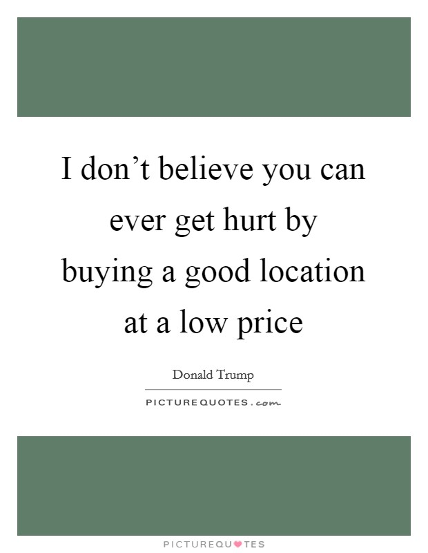 I don't believe you can ever get hurt by buying a good location at a low price Picture Quote #1