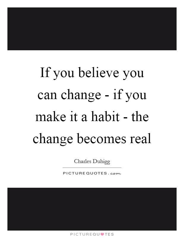 If you believe you can change - if you make it a habit - the change becomes real Picture Quote #1