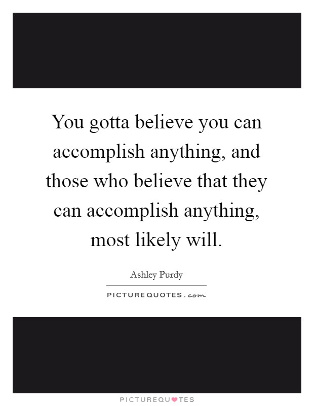You gotta believe you can accomplish anything, and those who believe that they can accomplish anything, most likely will Picture Quote #1
