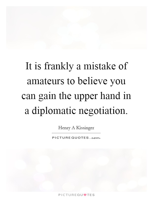 It is frankly a mistake of amateurs to believe you can gain the upper hand in a diplomatic negotiation Picture Quote #1