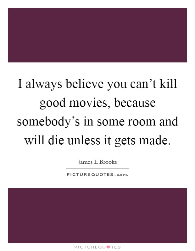 I always believe you can't kill good movies, because somebody's in some room and will die unless it gets made Picture Quote #1