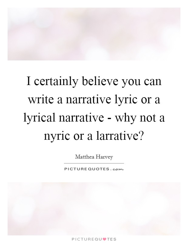 I certainly believe you can write a narrative lyric or a lyrical narrative - why not a nyric or a larrative? Picture Quote #1