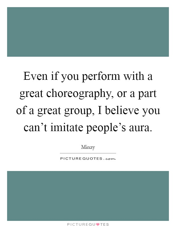 Even if you perform with a great choreography, or a part of a great group, I believe you can't imitate people's aura Picture Quote #1