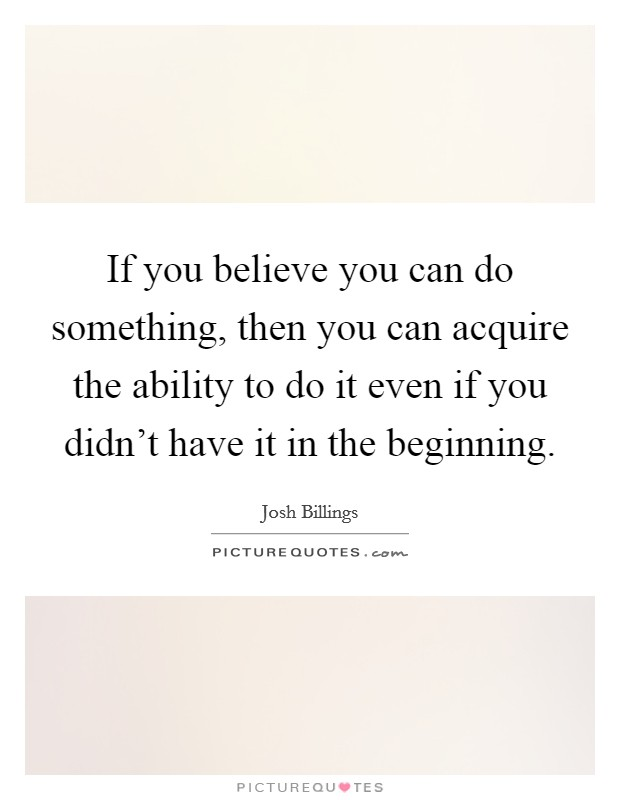 If you believe you can do something, then you can acquire the ability to do it even if you didn't have it in the beginning Picture Quote #1