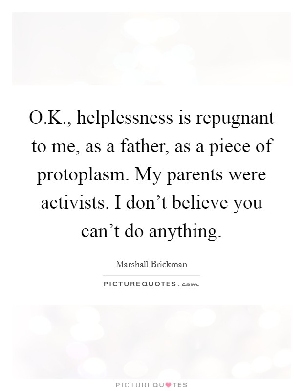 O.K., helplessness is repugnant to me, as a father, as a piece of protoplasm. My parents were activists. I don't believe you can't do anything Picture Quote #1