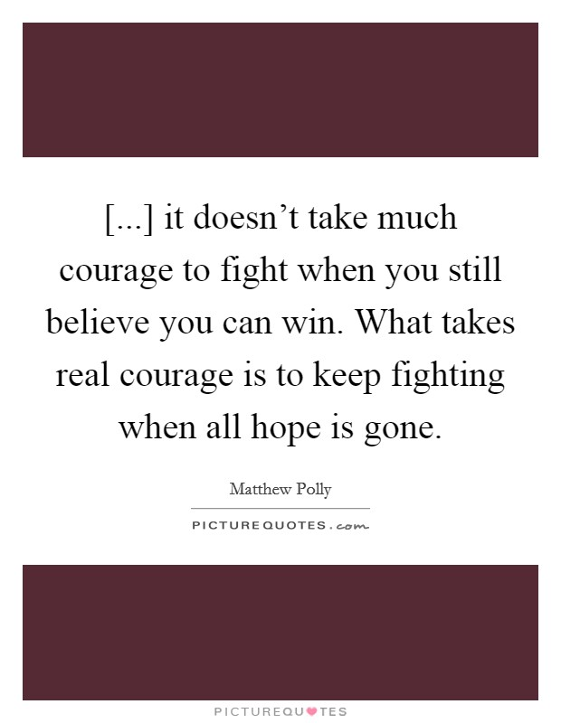 [...] it doesn't take much courage to fight when you still believe you can win. What takes real courage is to keep fighting when all hope is gone Picture Quote #1
