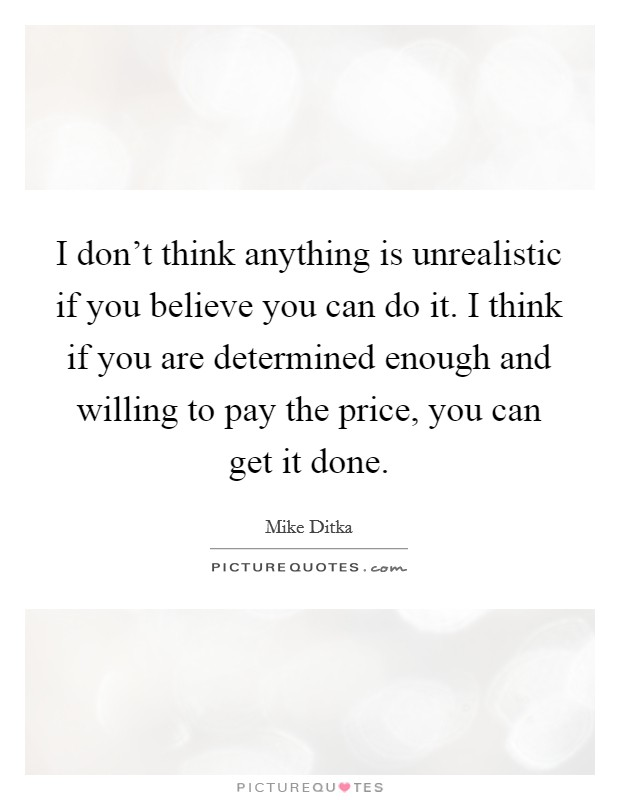 I don't think anything is unrealistic if you believe you can do it. I think if you are determined enough and willing to pay the price, you can get it done Picture Quote #1
