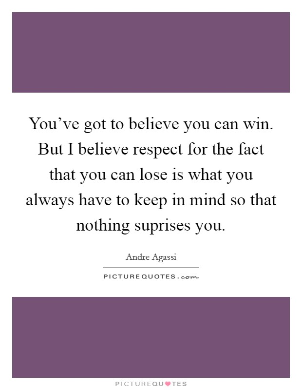 You've got to believe you can win. But I believe respect for the fact that you can lose is what you always have to keep in mind so that nothing suprises you Picture Quote #1