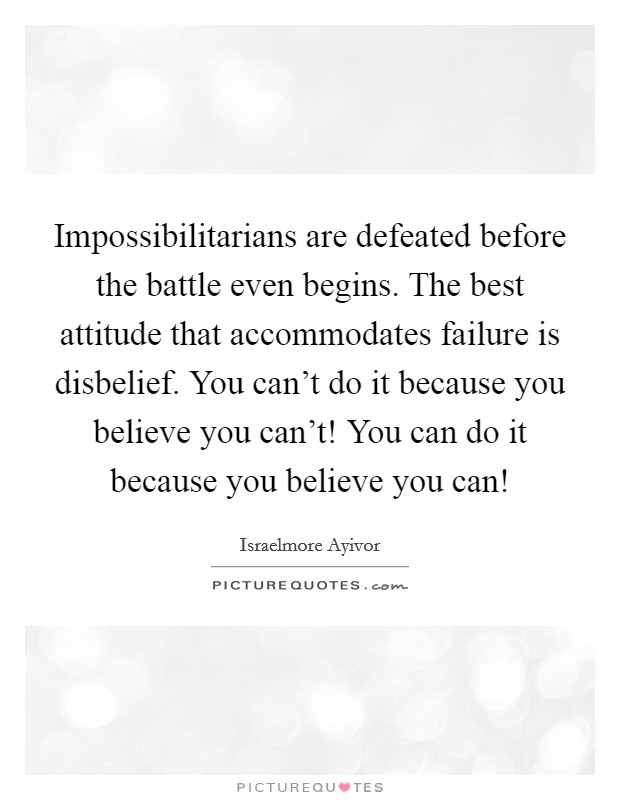 Impossibilitarians are defeated before the battle even begins. The best attitude that accommodates failure is disbelief. You can't do it because you believe you can't! You can do it because you believe you can! Picture Quote #1