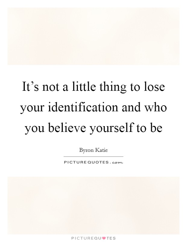 It's not a little thing to lose your identification and who you believe yourself to be Picture Quote #1