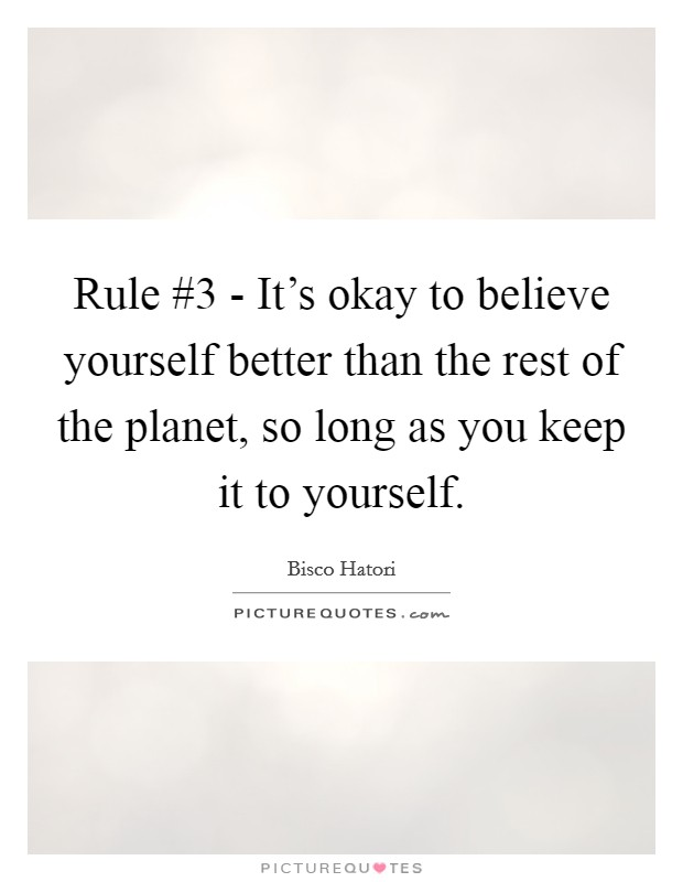 Rule #3 - It's okay to believe yourself better than the rest of the planet, so long as you keep it to yourself Picture Quote #1