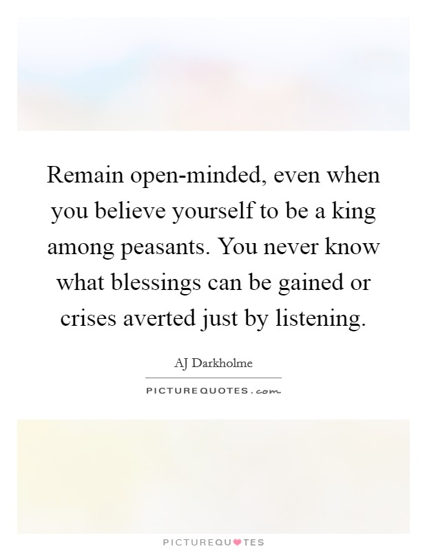 Remain open-minded, even when you believe yourself to be a king among peasants. You never know what blessings can be gained or crises averted just by listening Picture Quote #1