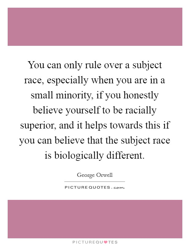 You can only rule over a subject race, especially when you are in a small minority, if you honestly believe yourself to be racially superior, and it helps towards this if you can believe that the subject race is biologically different Picture Quote #1