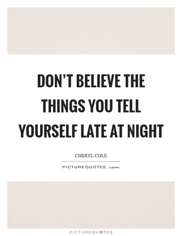 Don't believe the things you tell yourself late at night Picture Quote #1