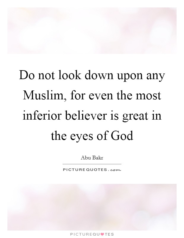 Do not look down upon any Muslim, for even the most inferior believer is great in the eyes of God Picture Quote #1