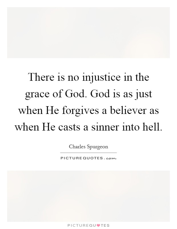 There is no injustice in the grace of God. God is as just when He forgives a believer as when He casts a sinner into hell Picture Quote #1