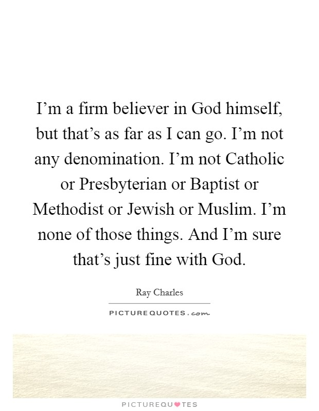 I'm a firm believer in God himself, but that's as far as I can go. I'm not any denomination. I'm not Catholic or Presbyterian or Baptist or Methodist or Jewish or Muslim. I'm none of those things. And I'm sure that's just fine with God Picture Quote #1