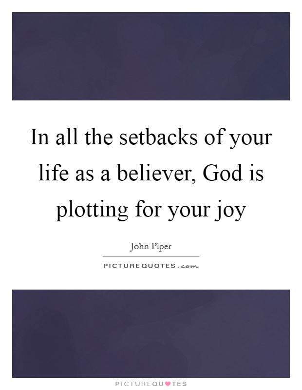 In all the setbacks of your life as a believer, God is plotting for your joy Picture Quote #1