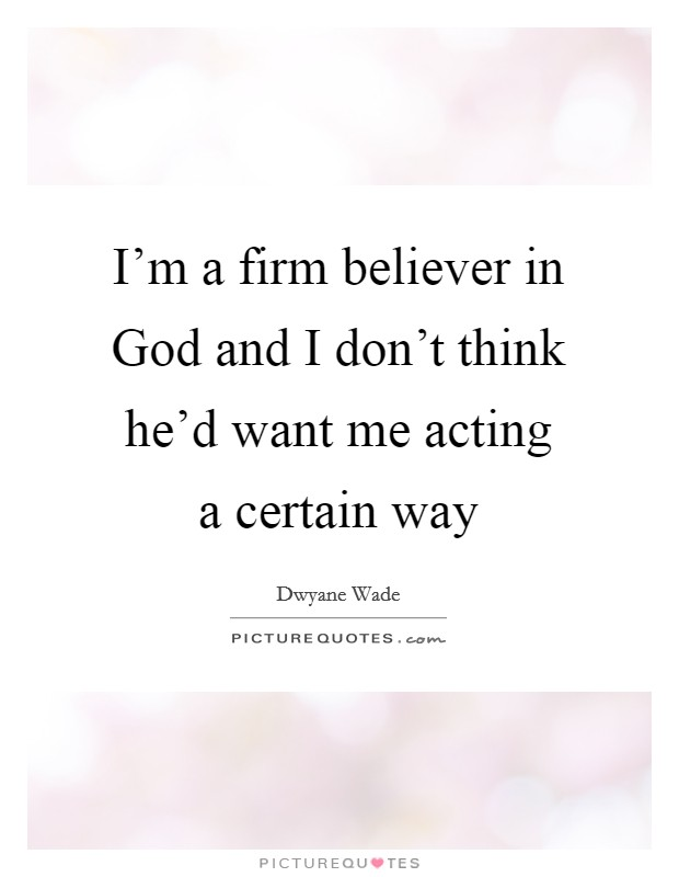 I'm a firm believer in God and I don't think he'd want me acting a certain way Picture Quote #1