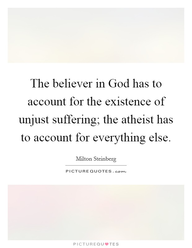 The believer in God has to account for the existence of unjust suffering; the atheist has to account for everything else Picture Quote #1