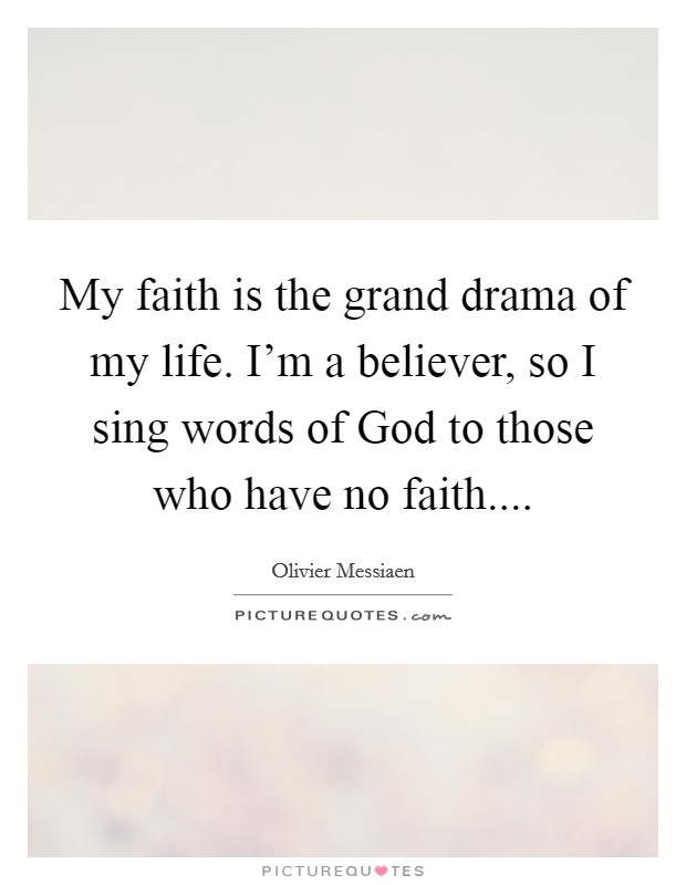 My faith is the grand drama of my life. I'm a believer, so I sing words of God to those who have no faith Picture Quote #1