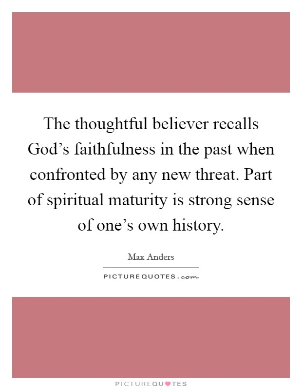 The thoughtful believer recalls God's faithfulness in the past when confronted by any new threat. Part of spiritual maturity is strong sense of one's own history Picture Quote #1