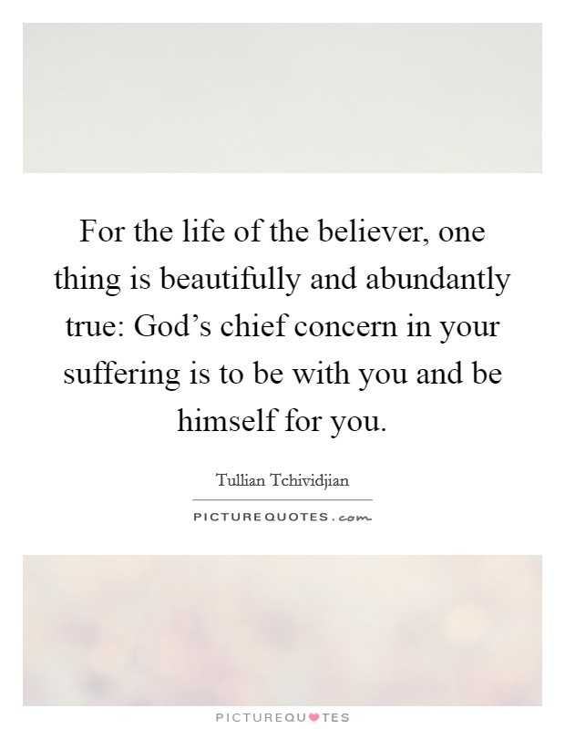 For the life of the believer, one thing is beautifully and abundantly true: God's chief concern in your suffering is to be with you and be himself for you Picture Quote #1