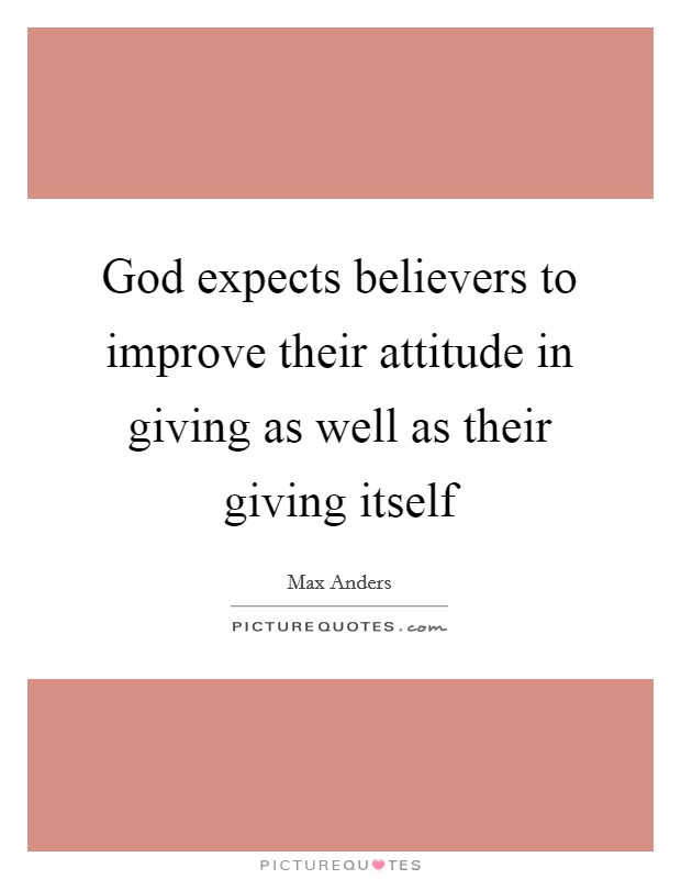 God expects believers to improve their attitude in giving as well as their giving itself Picture Quote #1