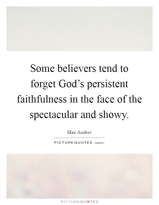 Some believers tend to forget God's persistent faithfulness in the face of the spectacular and showy Picture Quote #1